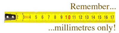 Remember, measure in millimetres only